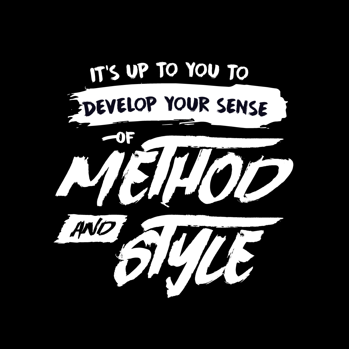 It's up to you to develop your sense of method and style.